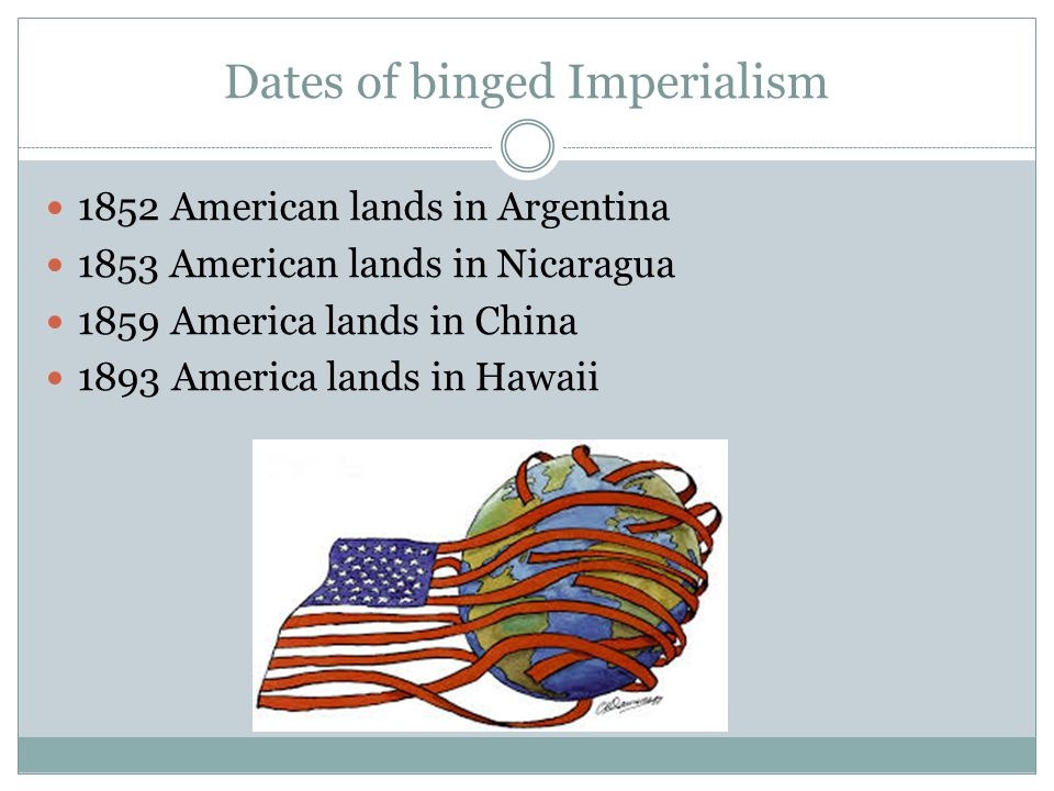 Dates of binged Imperialism 1852 American lands in Argentina 1853 American lands in Nicaragua 1859 America lands in China 1893 America lands in Hawaii