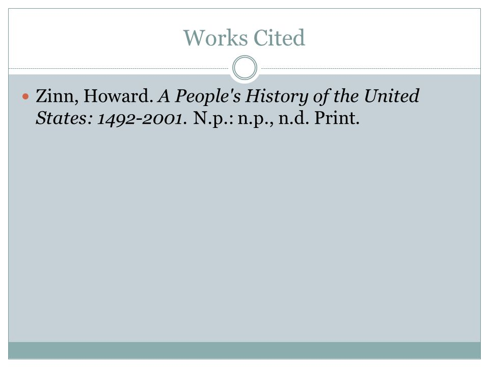 Works Cited Zinn, Howard. A People's History of the United States: 1492-2001. N.p.: n.p., n.d. Print.
