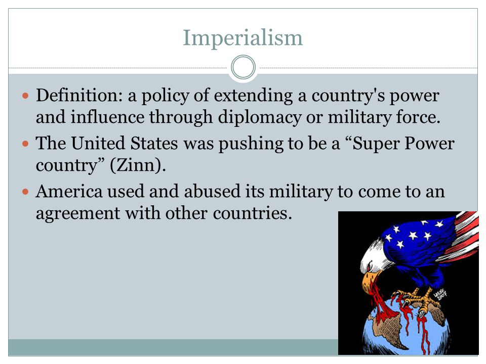 Imperialism Definition: a policy of extending a country s power and influence through diplomacy or military force.