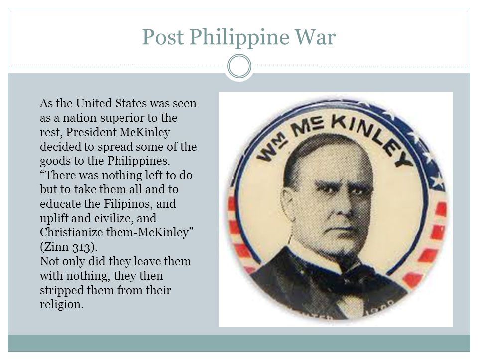 Post Philippine War As the United States was seen as a nation superior to the rest, President McKinley decided to spread some of the goods to the Philippines.