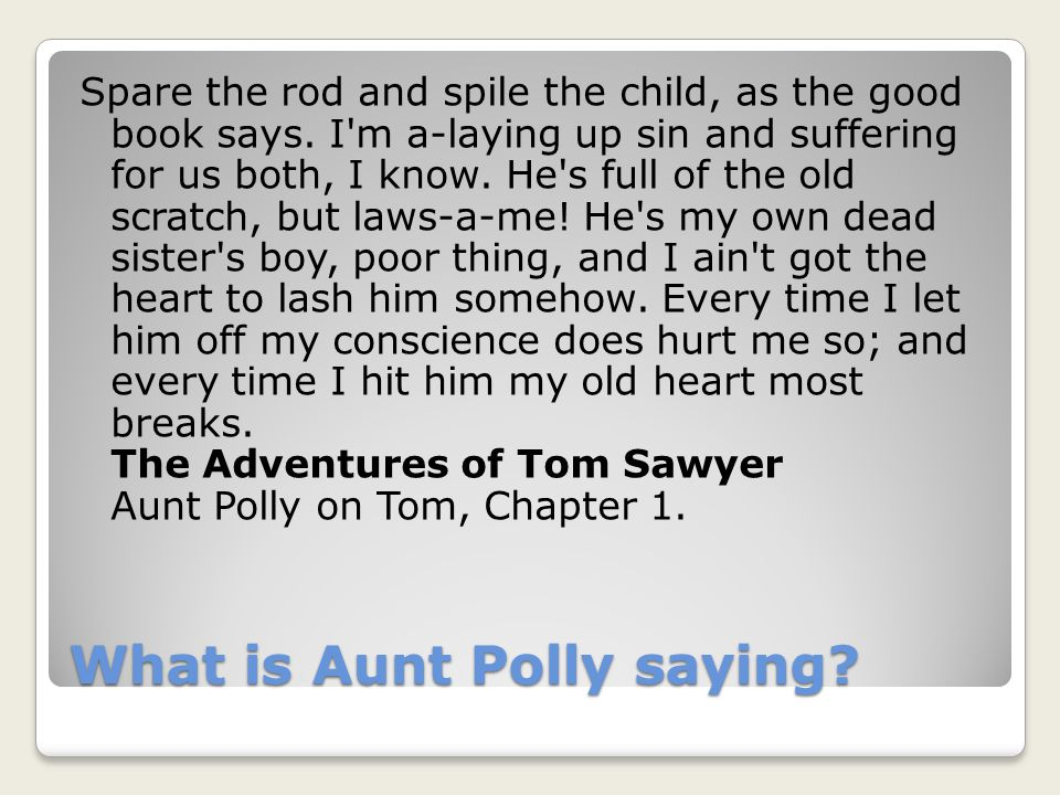 What is Aunt Polly saying. Spare the rod and spile the child, as the good book says.