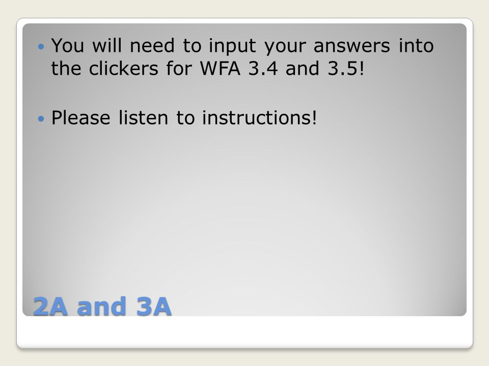 2A and 3A You will need to input your answers into the clickers for WFA 3.4 and 3.5.