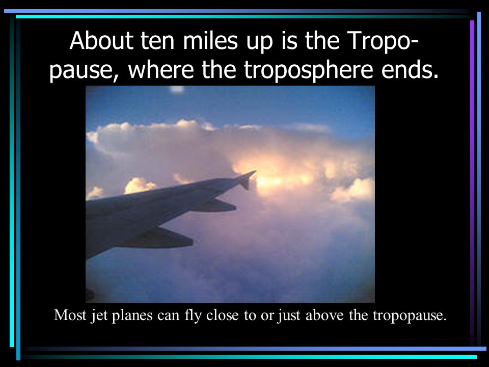 About ten miles up is the Tropo- pause, where the troposphere ends.