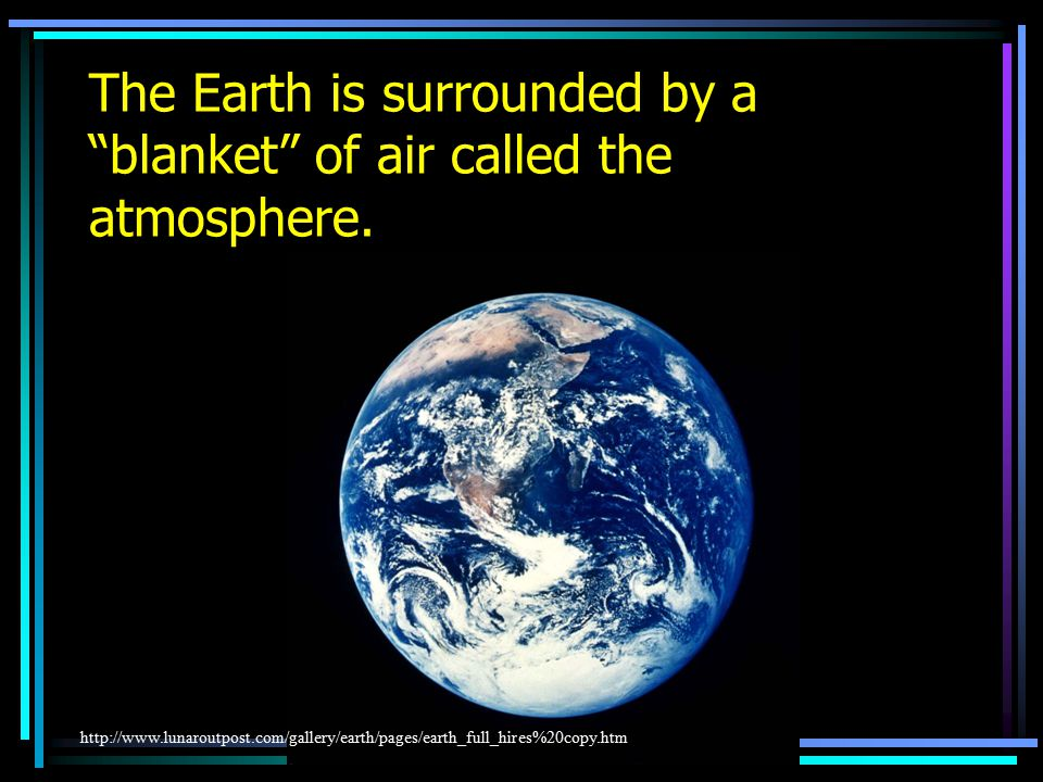 The Earth is surrounded by a blanket of air called the atmosphere.