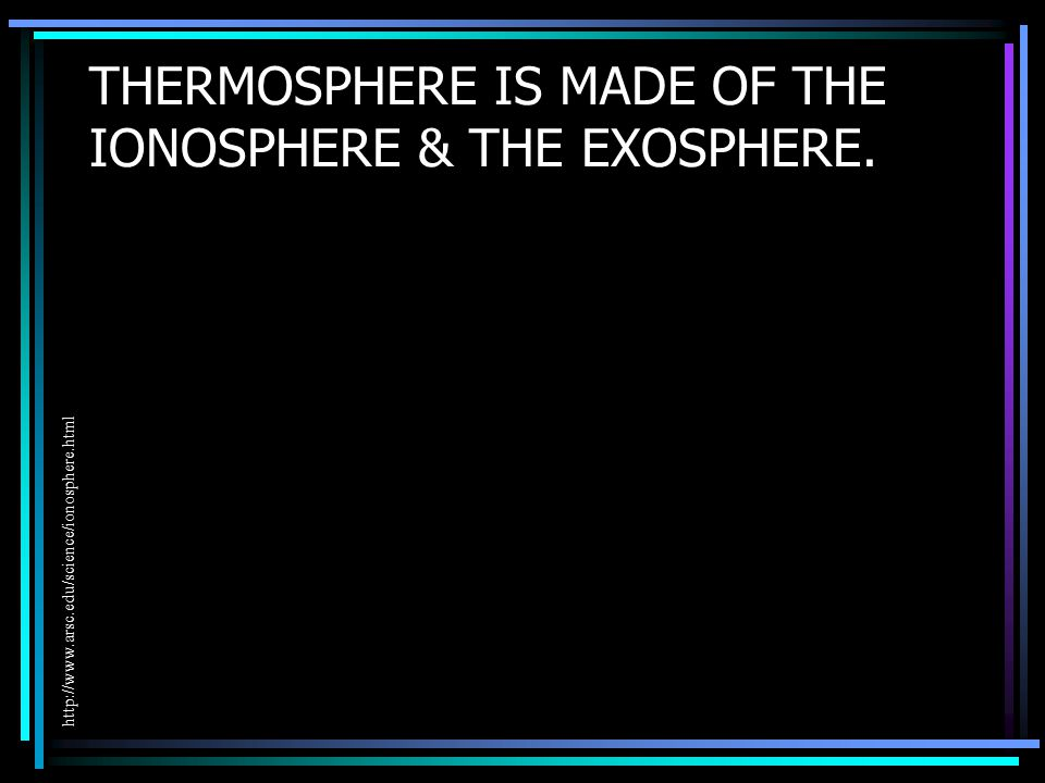 THERMOSPHERE IS MADE OF THE IONOSPHERE & THE EXOSPHERE. http://www.arsc.edu/science/ionosphere.html