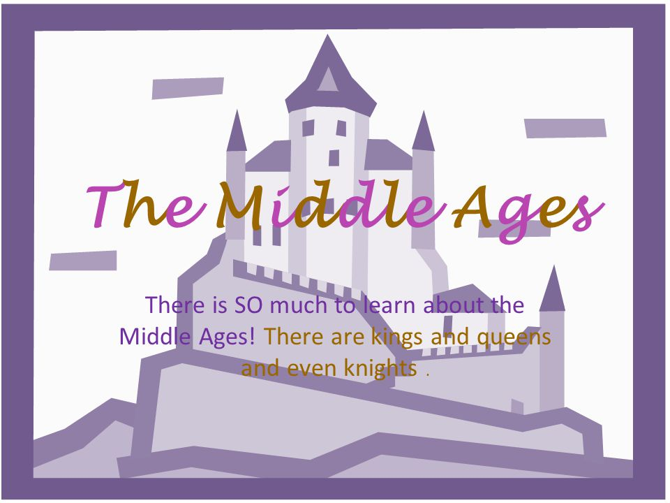 The Middle AgesThe Middle Ages There is SO much to learn about the Middle Ages.