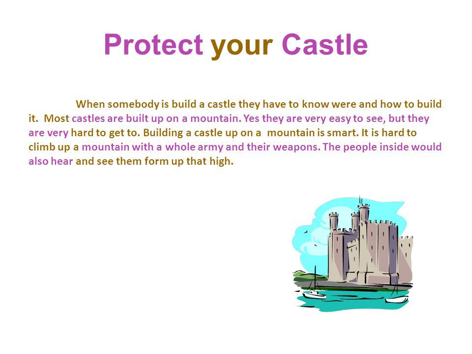 Protect your Castle When somebody is build a castle they have to know were and how to build it. Most castles are built up on a mountain. Yes they are