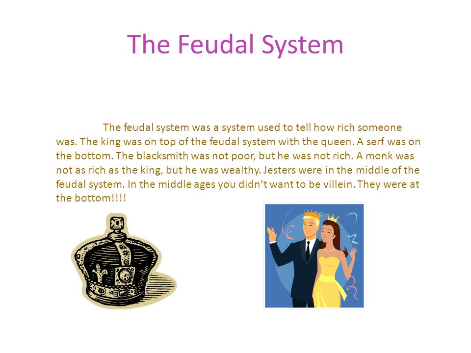 The Feudal System The feudal system was a system used to tell how rich someone was. The king was on top of the feudal system with the queen. A serf wa