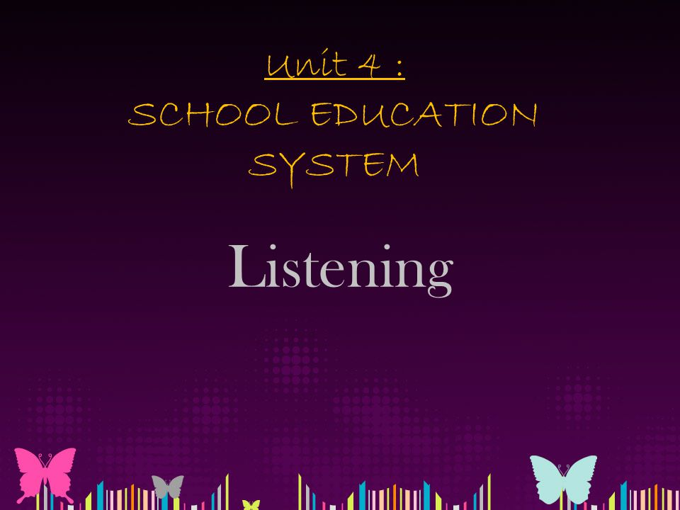 Unit 4 : SCHOOL EDUCATION SYSTEM Listening