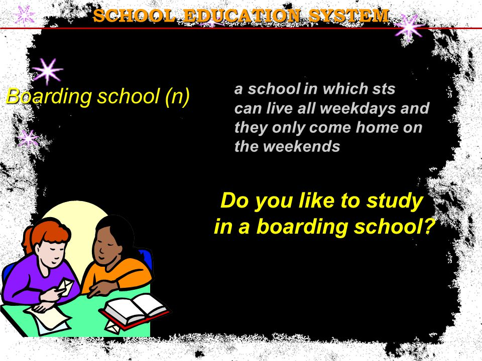 SCHOOL EDUCATION SYSTEM Boarding school (n) Do you like to study in a boarding school.