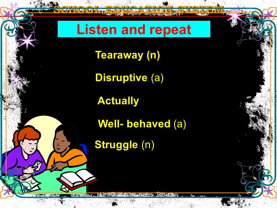 SCHOOL EDUCATION SYSTEM Listen and repeat Tearaway (n) Disruptive (a) Well- behaved (a) Well- behaved (a) Struggle (n) Struggle (n) Actually