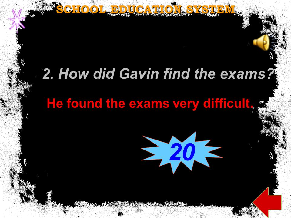 2. How did Gavin find the exams He found the exams very difficult. SCHOOL EDUCATION SYSTEM 20