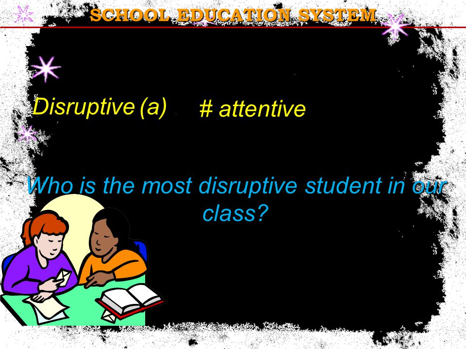 Disruptive (a) # attentive Who is the most disruptive student in our class