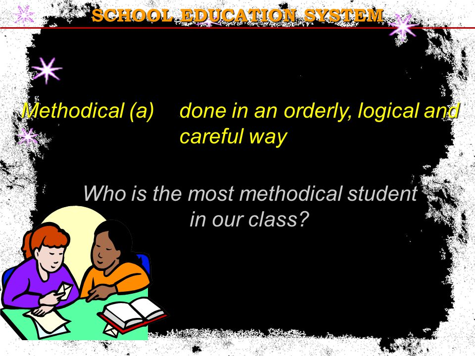SCHOOL EDUCATION SYSTEM Methodical (a) done in an orderly, logical and careful way Who is the most methodical student in our class