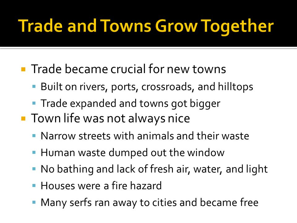  Trade became crucial for new towns  Built on rivers, ports, crossroads, and hilltops  Trade expanded and towns got bigger  Town life was not always nice  Narrow streets with animals and their waste  Human waste dumped out the window  No bathing and lack of fresh air, water, and light  Houses were a fire hazard  Many serfs ran away to cities and became free