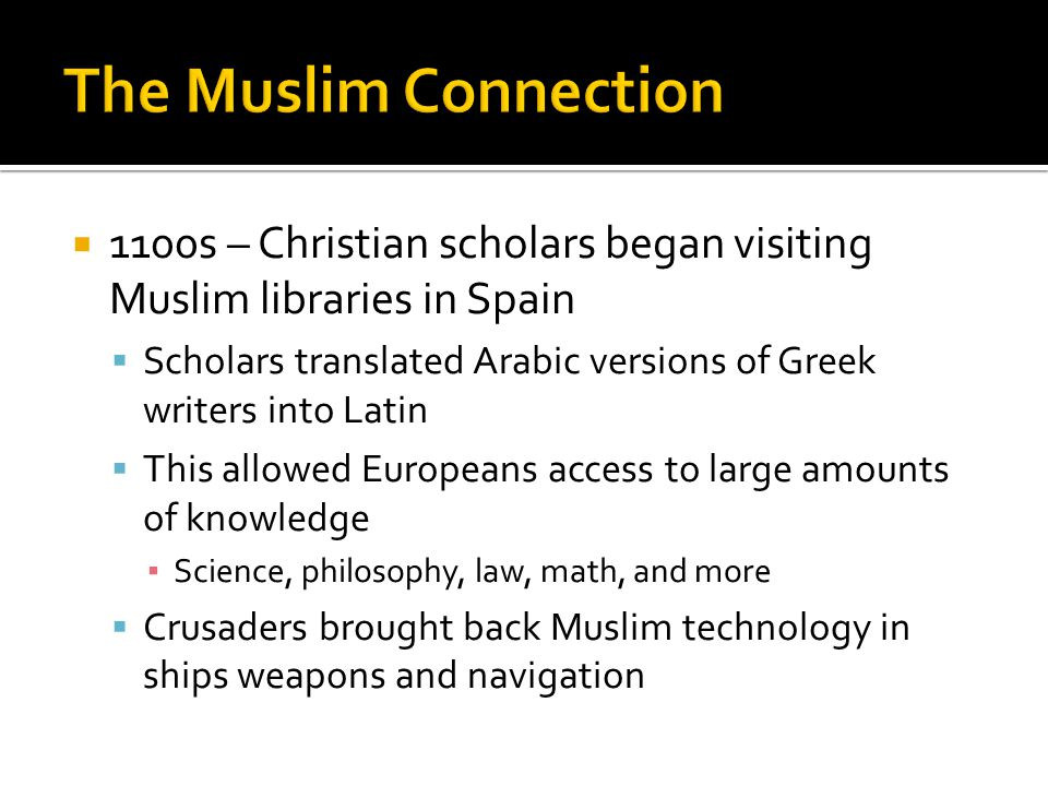  1100s – Christian scholars began visiting Muslim libraries in Spain  Scholars translated Arabic versions of Greek writers into Latin  This allowed Europeans access to large amounts of knowledge ▪ Science, philosophy, law, math, and more  Crusaders brought back Muslim technology in ships weapons and navigation