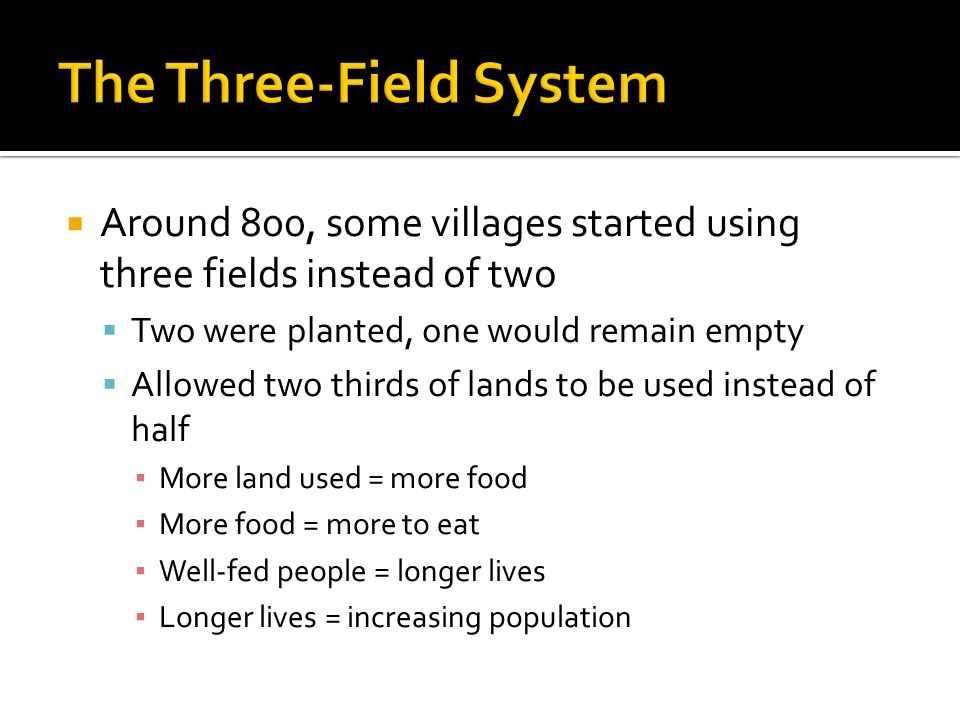  Around 800, some villages started using three fields instead of two  Two were planted, one would remain empty  Allowed two thirds of lands to be used instead of half ▪ More land used = more food ▪ More food = more to eat ▪ Well-fed people = longer lives ▪ Longer lives = increasing population