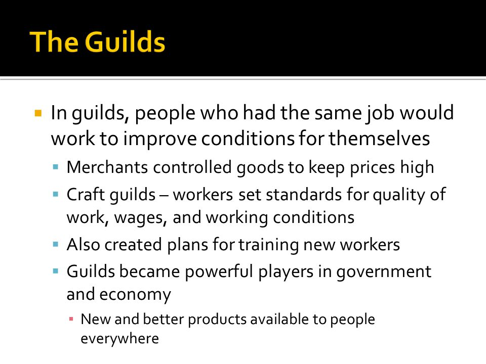  In guilds, people who had the same job would work to improve conditions for themselves  Merchants controlled goods to keep prices high  Craft guilds – workers set standards for quality of work, wages, and working conditions  Also created plans for training new workers  Guilds became powerful players in government and economy ▪ New and better products available to people everywhere
