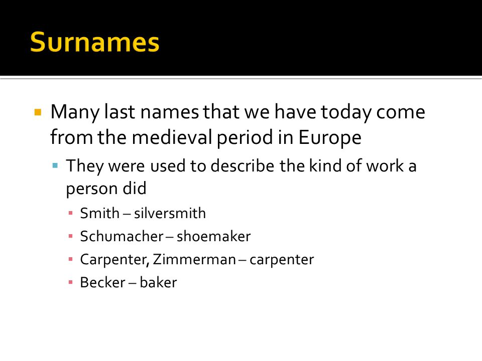  Many last names that we have today come from the medieval period in Europe  They were used to describe the kind of work a person did ▪ Smith – silversmith ▪ Schumacher – shoemaker ▪ Carpenter, Zimmerman – carpenter ▪ Becker – baker