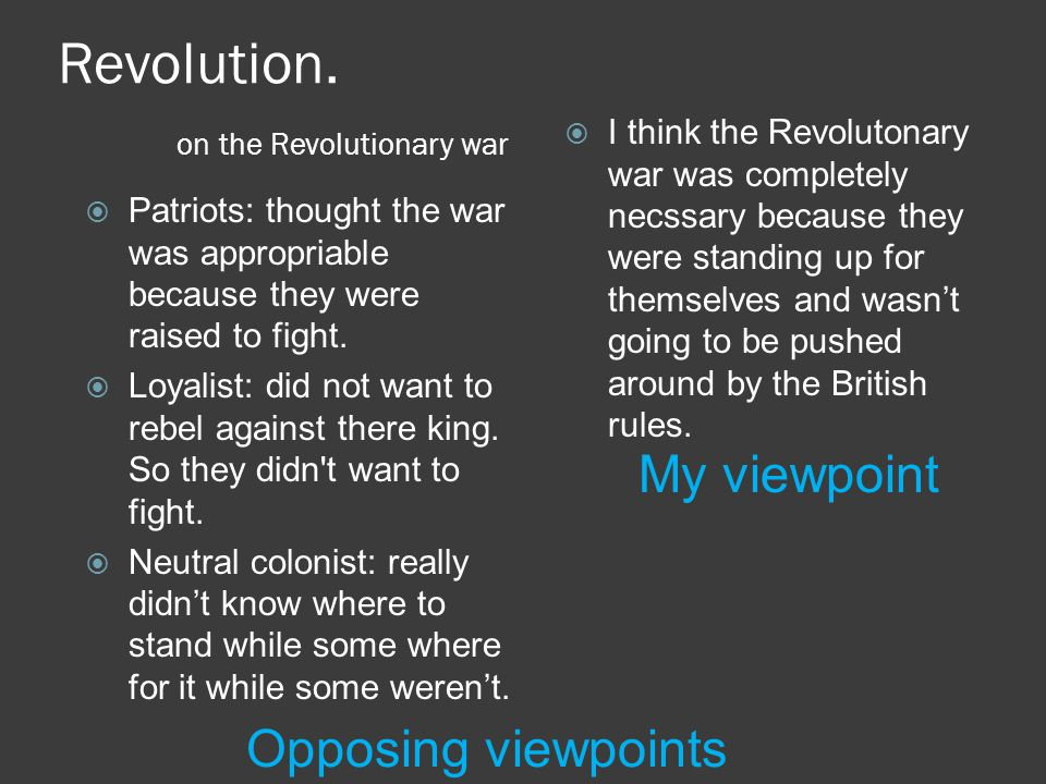 Revolution. on the Revolutionary war  Patriots: thought the war was appropriable because they were raised to fight.  Loyalist: did not want to rebel