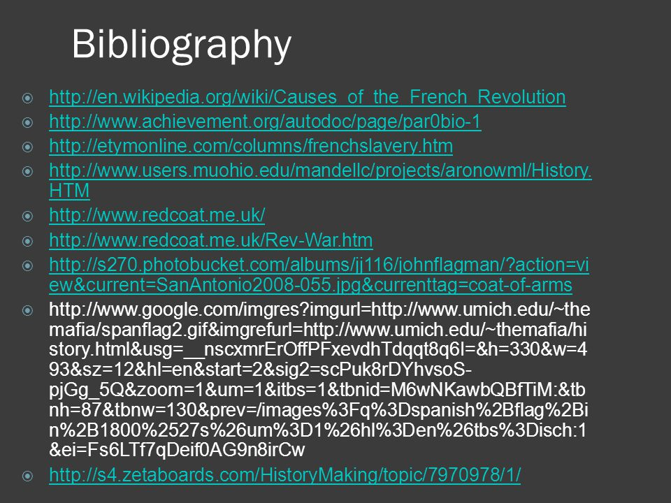 Bibliography  http://en.wikipedia.org/wiki/Causes_of_the_French_Revolution http://en.wikipedia.org/wiki/Causes_of_the_French_Revolution  http://www.achievement.org/autodoc/page/par0bio-1 http://www.achievement.org/autodoc/page/par0bio-1  http://etymonline.com/columns/frenchslavery.htm http://etymonline.com/columns/frenchslavery.htm  http://www.users.muohio.edu/mandellc/projects/aronowml/History.