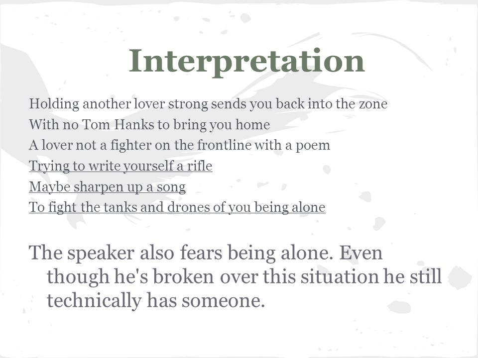Interpretation Holding another lover strong sends you back into the zone With no Tom Hanks to bring you home A lover not a fighter on the frontline with a poem Trying to write yourself a rifle Maybe sharpen up a song To fight the tanks and drones of you being alone The speaker also fears being alone.