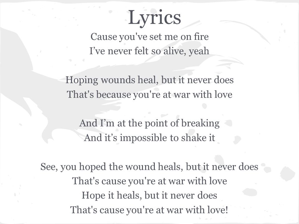 Lyrics Cause you've set me on fire I've never felt so alive, yeah Hoping wounds heal, but it never does That's because you're at war with love And I'm