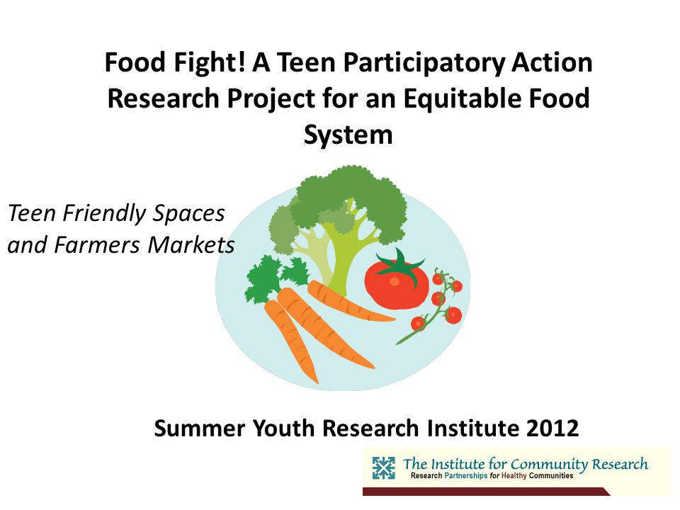 Food Fight! A Teen Participatory Action Research Project for an Equitable Food System Summer Youth Research Institute 2012 Teen Friendly Spaces and Fa