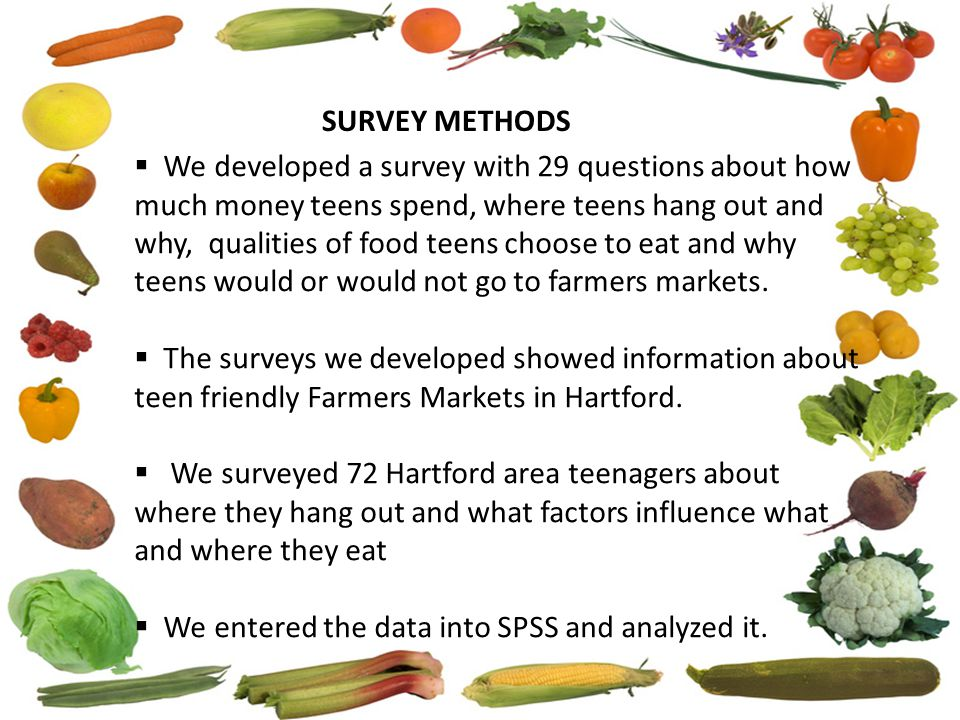  We developed a survey with 29 questions about how much money teens spend, where teens hang out and why, qualities of food teens choose to eat and wh