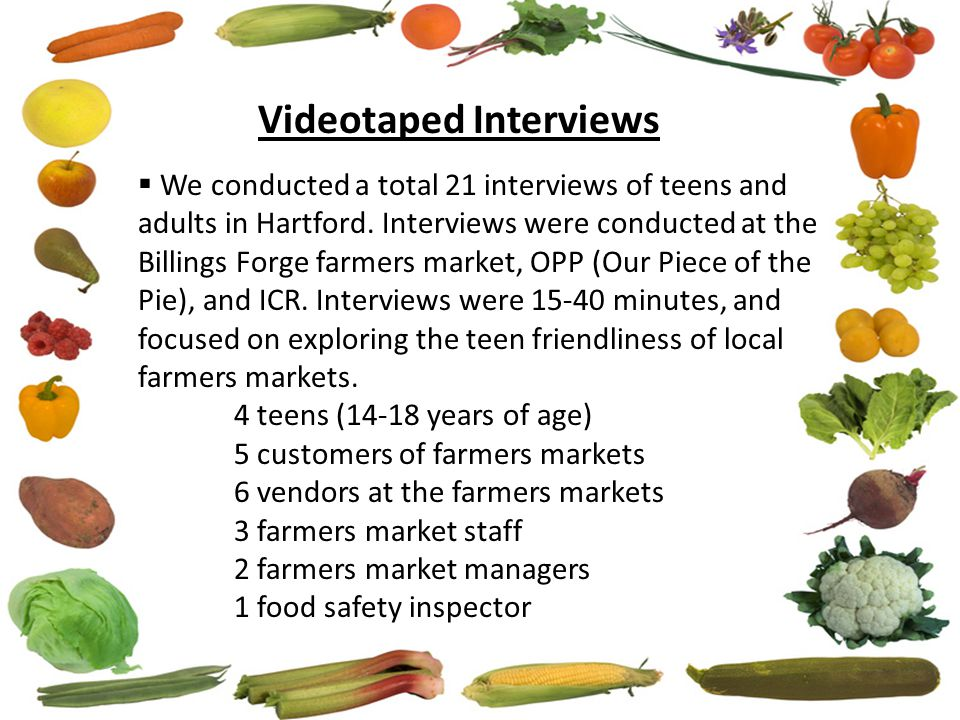 Videotaped Interviews  We conducted a total 21 interviews of teens and adults in Hartford. Interviews were conducted at the Billings Forge farmers ma
