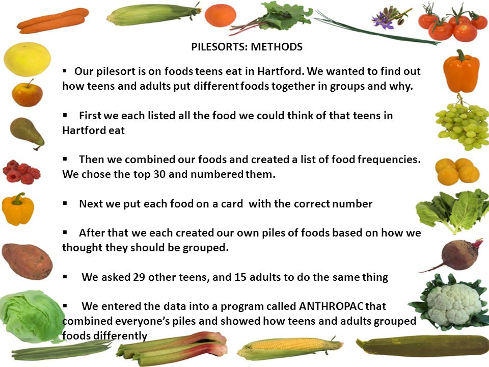 PILESORTS: METHODS  Our pilesort is on foods teens eat in Hartford. We wanted to find out how teens and adults put different foods together in groups