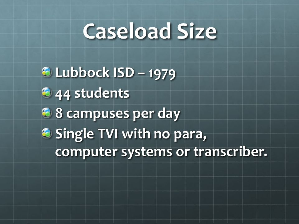 Caseload Size Lubbock ISD – 1979 44 students 8 campuses per day Single TVI with no para, computer systems or transcriber.