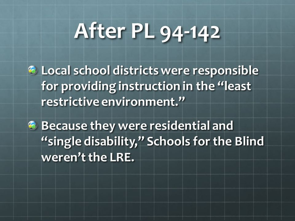 After PL 94-142 Local school districts were responsible for providing instruction in the least restrictive environment. Because they were residential and single disability, Schools for the Blind weren't the LRE.