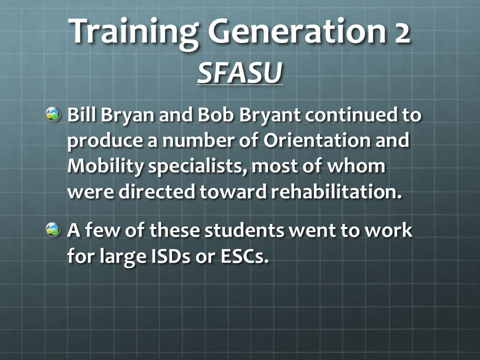 Training Generation 2 SFASU Bill Bryan and Bob Bryant continued to produce a number of Orientation and Mobility specialists, most of whom were directed toward rehabilitation.
