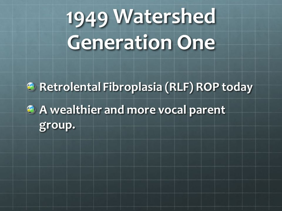 1949 Watershed Generation One Retrolental Fibroplasia (RLF) ROP today A wealthier and more vocal parent group.