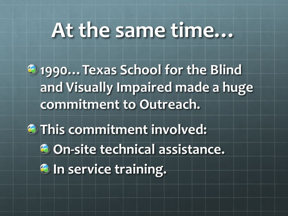 At the same time… 1990…Texas School for the Blind and Visually Impaired made a huge commitment to Outreach.