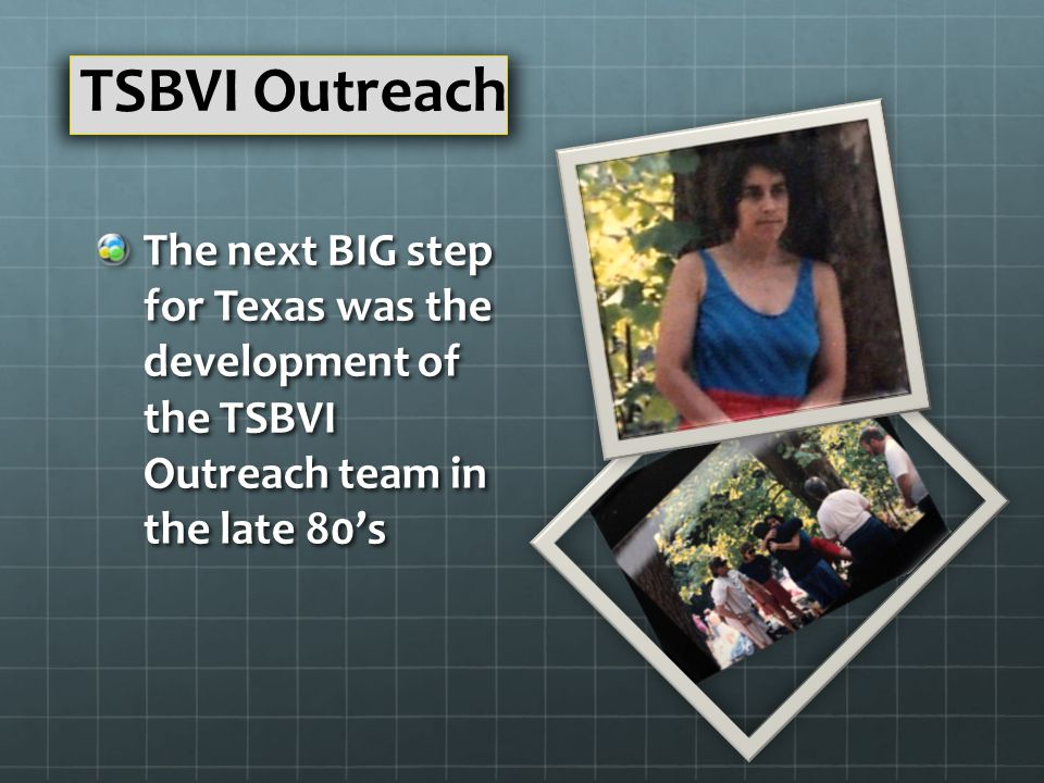 The next BIG step for Texas was the development of the TSBVI Outreach team in the late 80's TSBVI Outreach