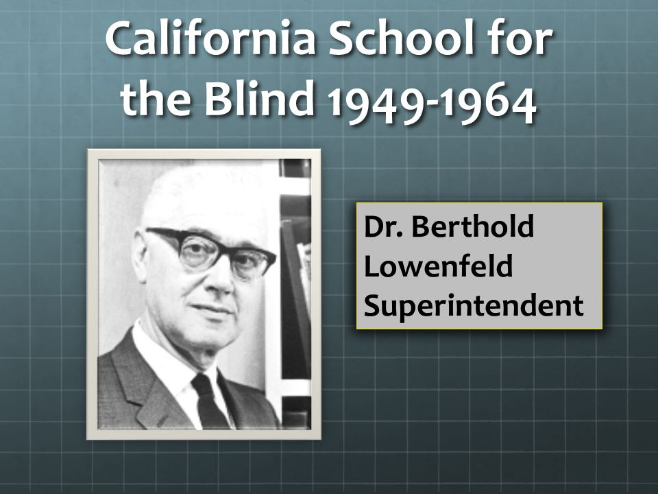 California School for the Blind 1949-1964 Dr. Berthold Lowenfeld Superintendent
