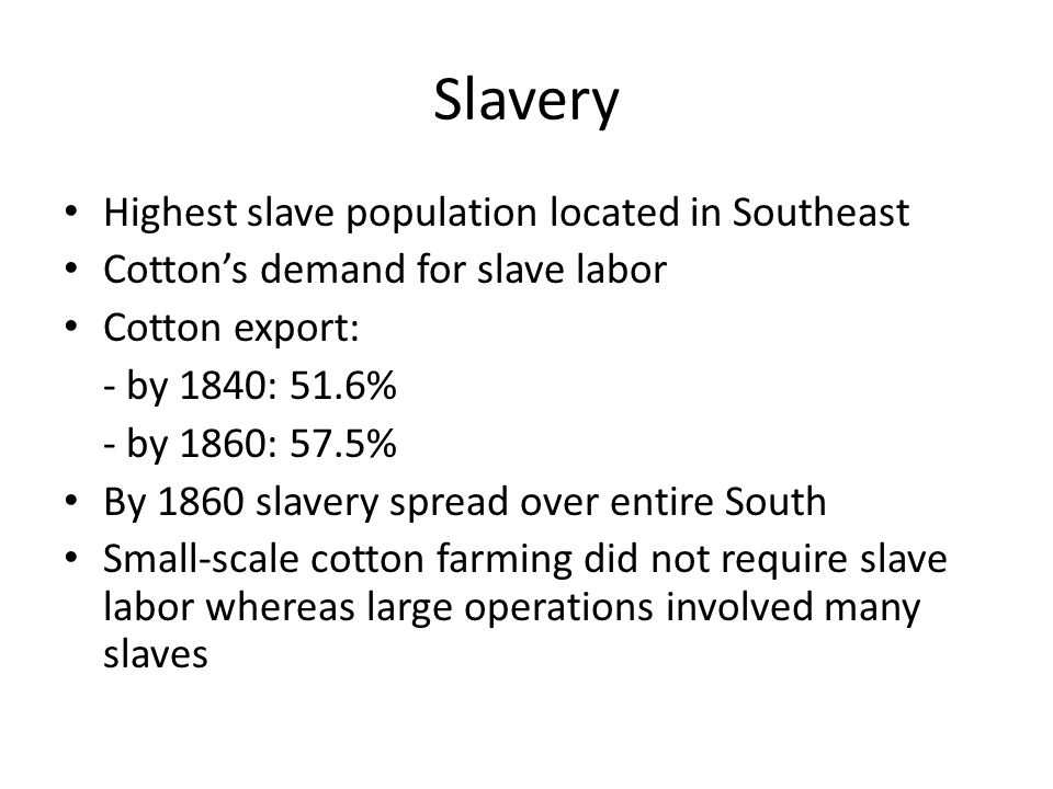 Slavery Highest slave population located in Southeast Cotton's demand for slave labor Cotton export: - by 1840: 51.6% - by 1860: 57.5% By 1860 slavery spread over entire South Small-scale cotton farming did not require slave labor whereas large operations involved many slaves