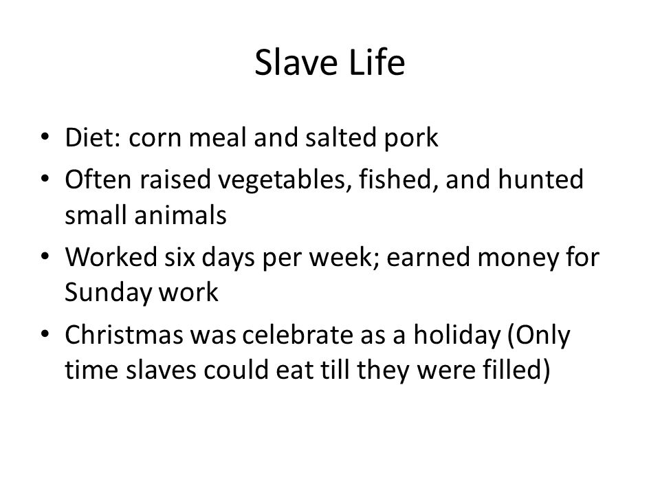 Slave Life Diet: corn meal and salted pork Often raised vegetables, fished, and hunted small animals Worked six days per week; earned money for Sunday work Christmas was celebrate as a holiday (Only time slaves could eat till they were filled)