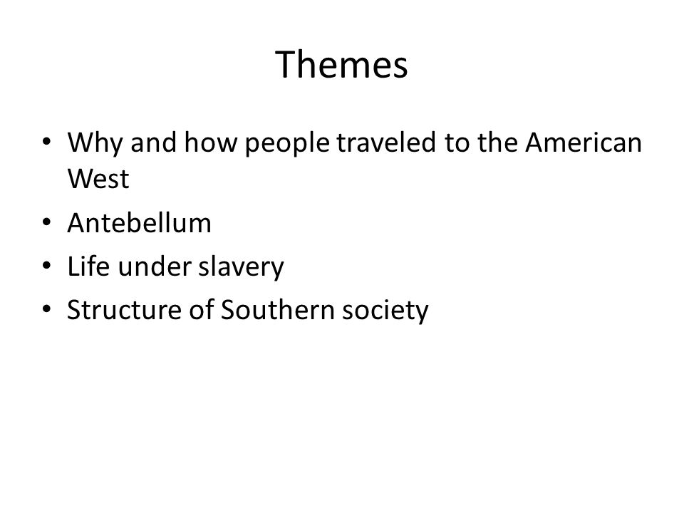 Themes Why and how people traveled to the American West Antebellum Life under slavery Structure of Southern society