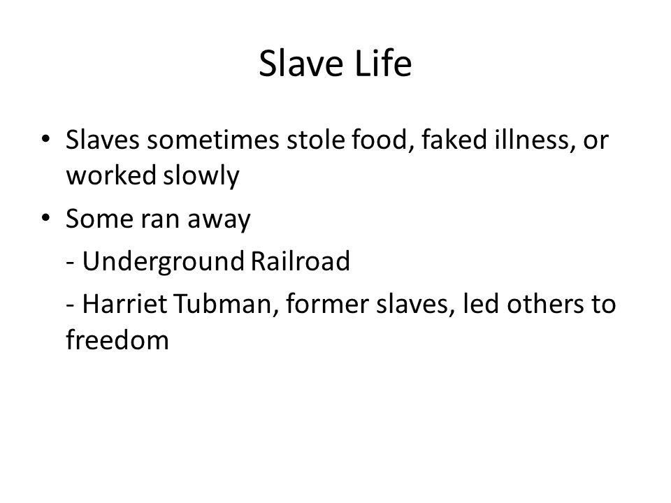 Slave Life Slaves sometimes stole food, faked illness, or worked slowly Some ran away - Underground Railroad - Harriet Tubman, former slaves, led others to freedom