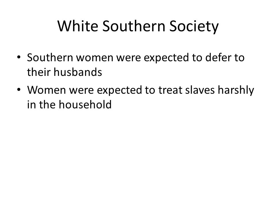 White Southern Society Southern women were expected to defer to their husbands Women were expected to treat slaves harshly in the household
