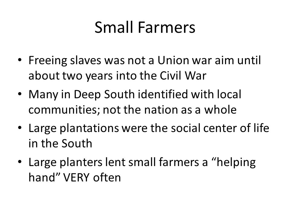 Small Farmers Freeing slaves was not a Union war aim until about two years into the Civil War Many in Deep South identified with local communities; not the nation as a whole Large plantations were the social center of life in the South Large planters lent small farmers a helping hand VERY often