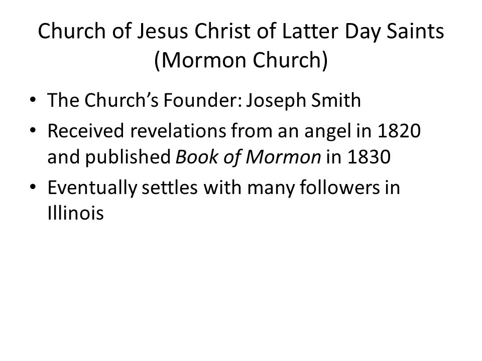 Church of Jesus Christ of Latter Day Saints (Mormon Church) The Church's Founder: Joseph Smith Received revelations from an angel in 1820 and published Book of Mormon in 1830 Eventually settles with many followers in Illinois