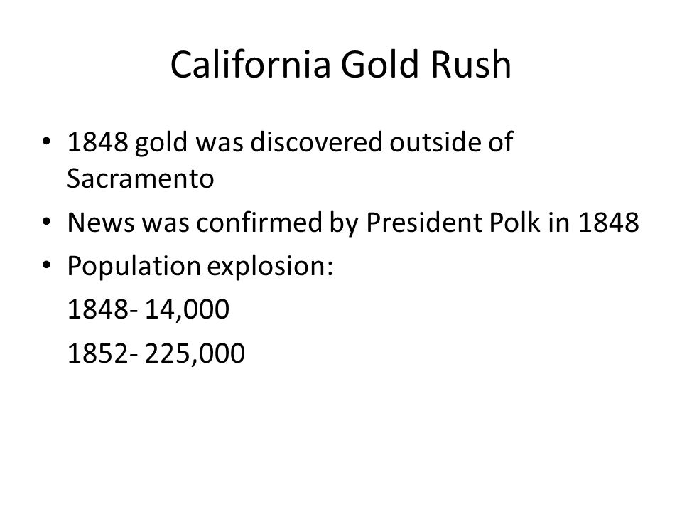 California Gold Rush 1848 gold was discovered outside of Sacramento News was confirmed by President Polk in 1848 Population explosion: 1848- 14,000 1852- 225,000