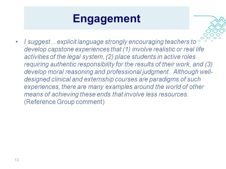 Engagement I suggest...explicit language strongly encouraging teachers to develop capstone experiences that (1) involve realistic or real life activities of the legal system, (2) place students in active roles requiring authentic responsibility for the results of their work, and (3) develop moral reasoning and professional judgment.
