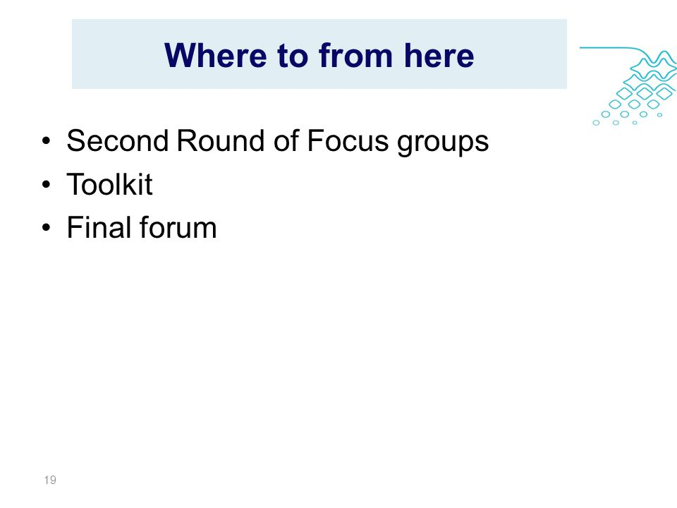 Where to from here Second Round of Focus groups Toolkit Final forum 19