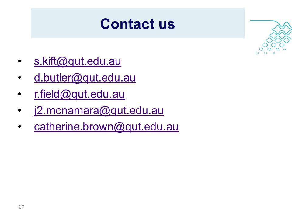 Contact us s.kift@qut.edu.au d.butler@qut.edu.au r.field@qut.edu.au j2.mcnamara@qut.edu.au catherine.brown@qut.edu.au 20