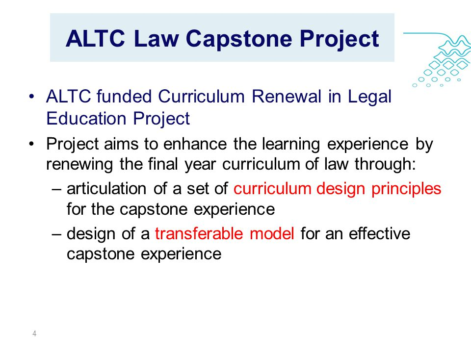 ALTC Law Capstone Project ALTC funded Curriculum Renewal in Legal Education Project Project aims to enhance the learning experience by renewing the final year curriculum of law through: –articulation of a set of curriculum design principles for the capstone experience –design of a transferable model for an effective capstone experience 4